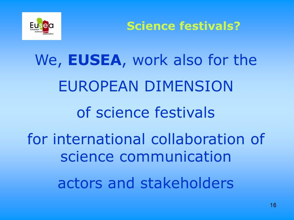 16 We, EUSEA, work also for the EUROPEAN DIMENSION of science festivals for international collaboration of science communication actors and stakeholde