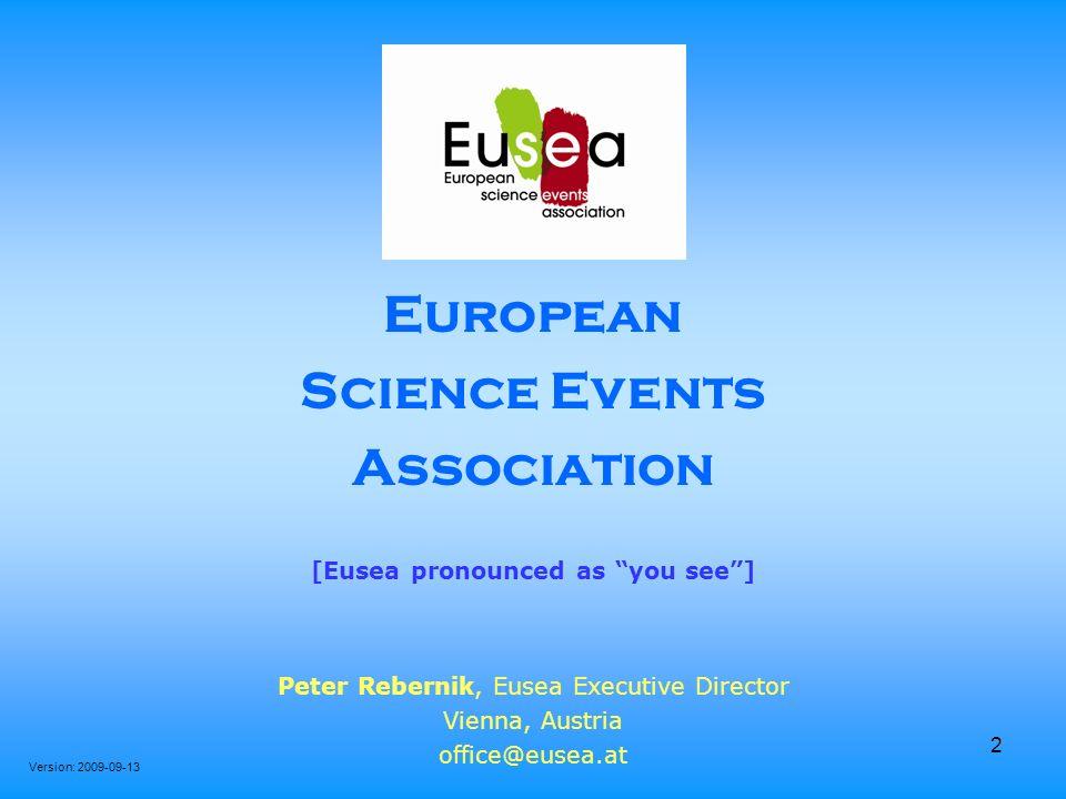 2 European Science Events Association [Eusea pronounced as you see] Peter Rebernik, Eusea Executive Director Vienna, Austria office@eusea.at Version: 2009-09-13