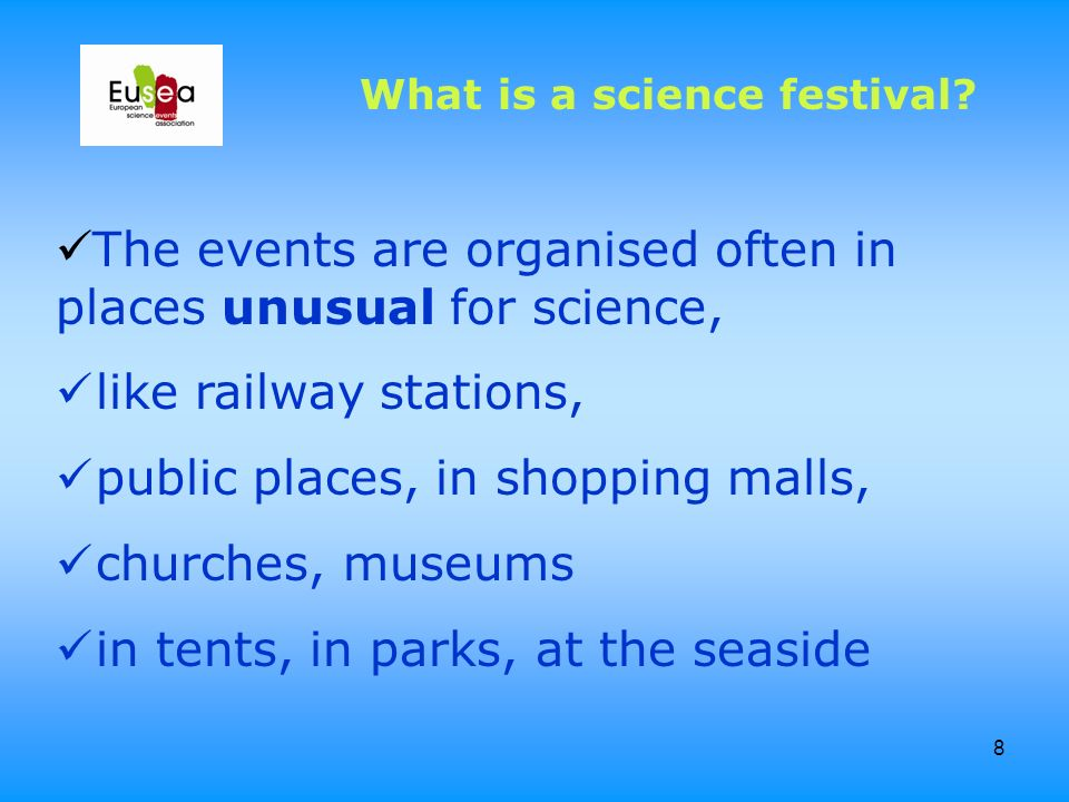 8 What is a science festival? The events are organised often in places unusual for science, like railway stations, public places, in shopping malls, c