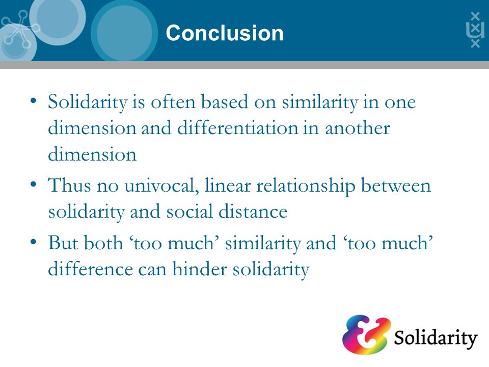 Solidarity is often based on similarity in one dimension and differentiation in another dimension Thus no univocal, linear relationship between solidarity and social distance But both too much similarity and too much difference can hinder solidarity Conclusion 10