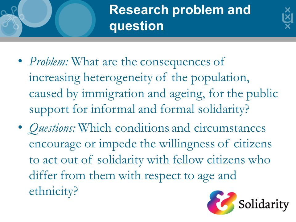 Research problem and question Problem: What are the consequences of increasing heterogeneity of the population, caused by immigration and ageing, for the public support for informal and formal solidarity.