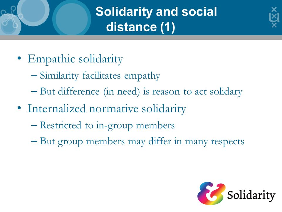 Empathic solidarity – Similarity facilitates empathy – But difference (in need) is reason to act solidary Internalized normative solidarity – Restricted to in-group members – But group members may differ in many respects Solidarity and social distance (1) 8