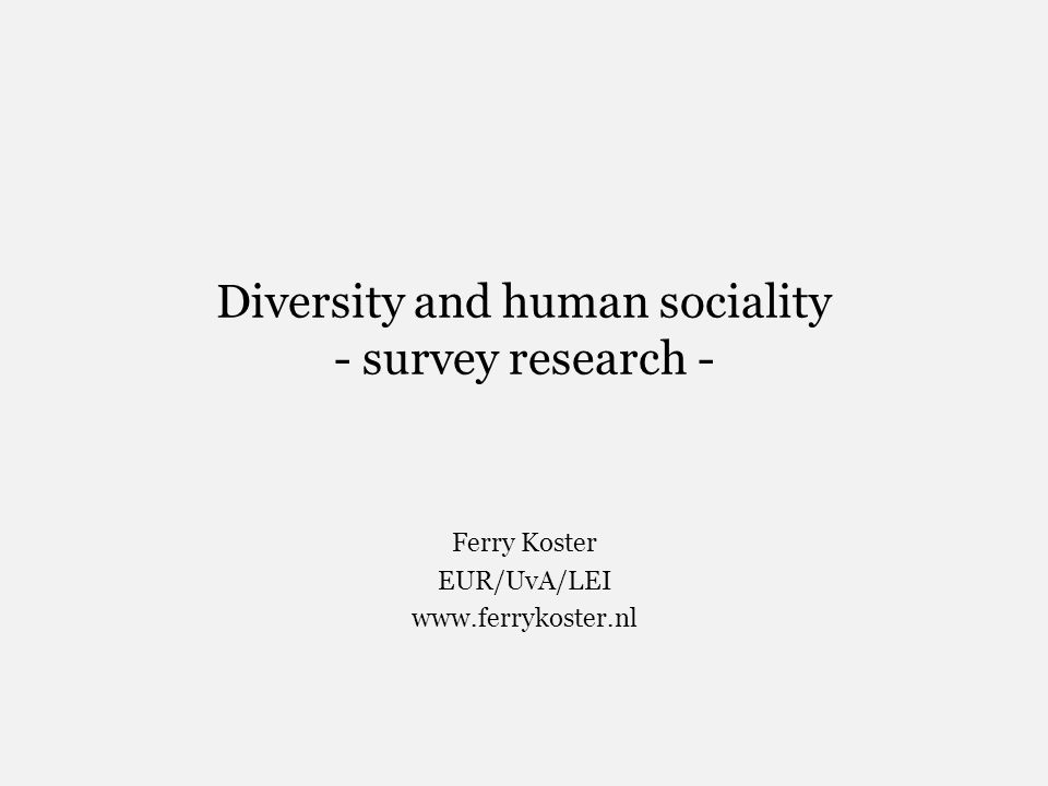 Diversity and human sociality - survey research - Ferry Koster EUR/UvA/LEI www.ferrykoster.nl