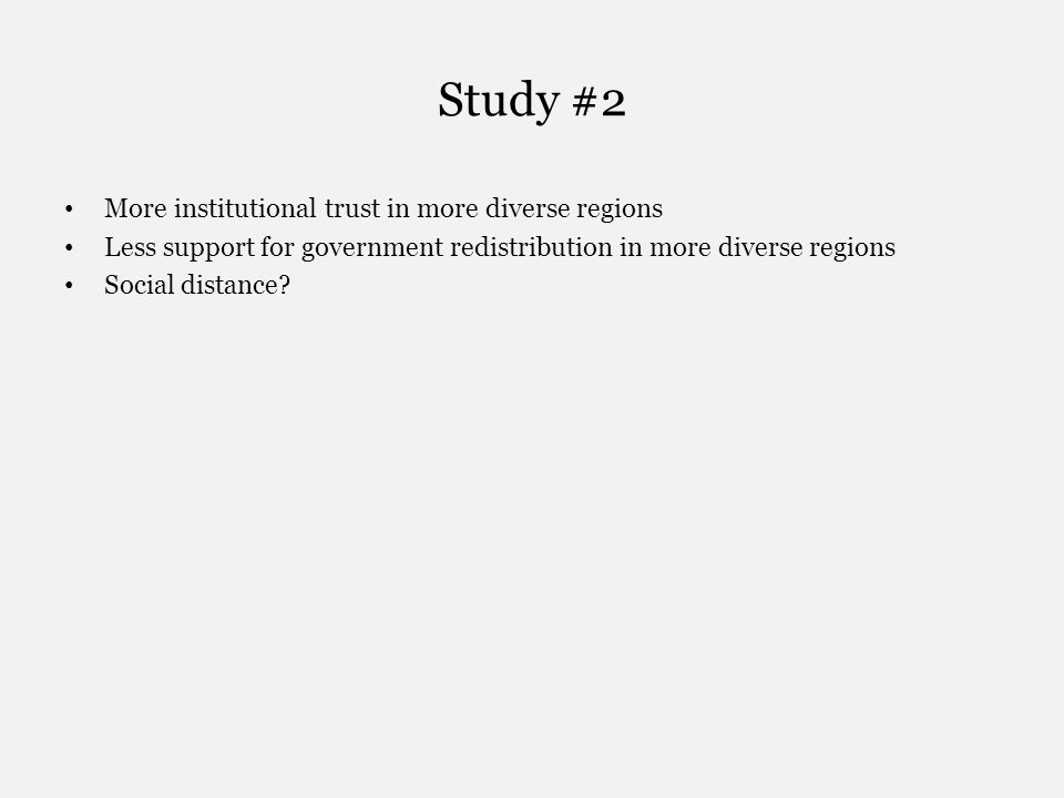 Study #2 More institutional trust in more diverse regions Less support for government redistribution in more diverse regions Social distance?