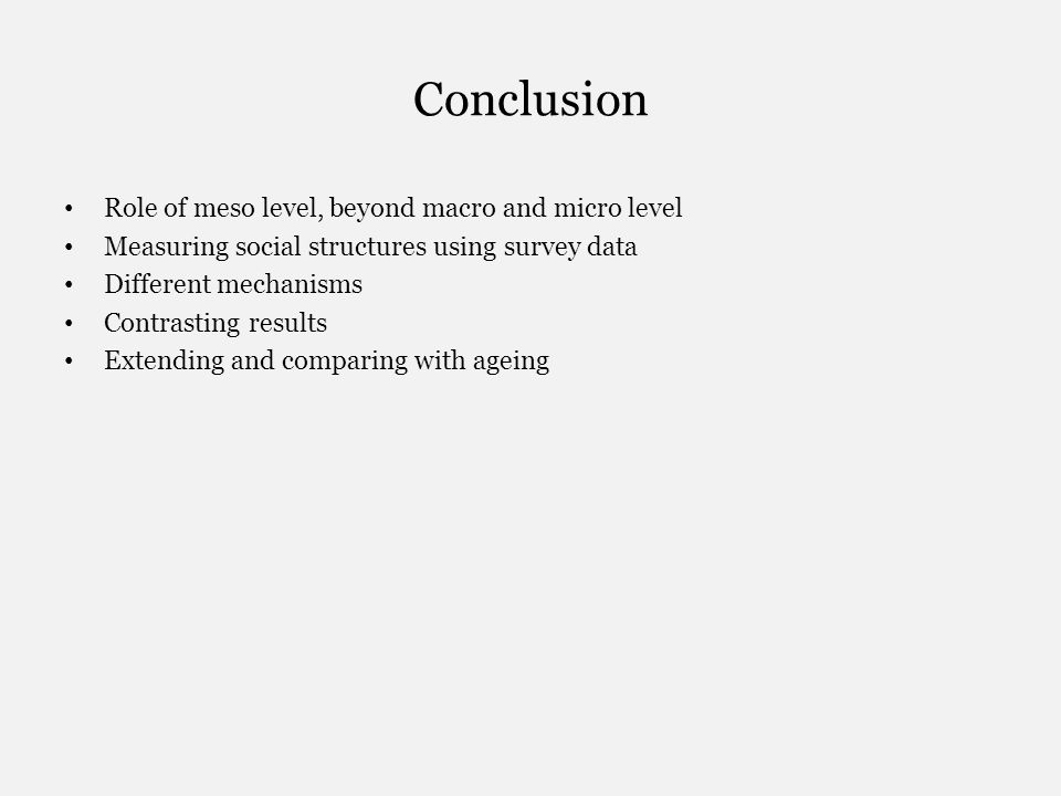 Conclusion Role of meso level, beyond macro and micro level Measuring social structures using survey data Different mechanisms Contrasting results Extending and comparing with ageing