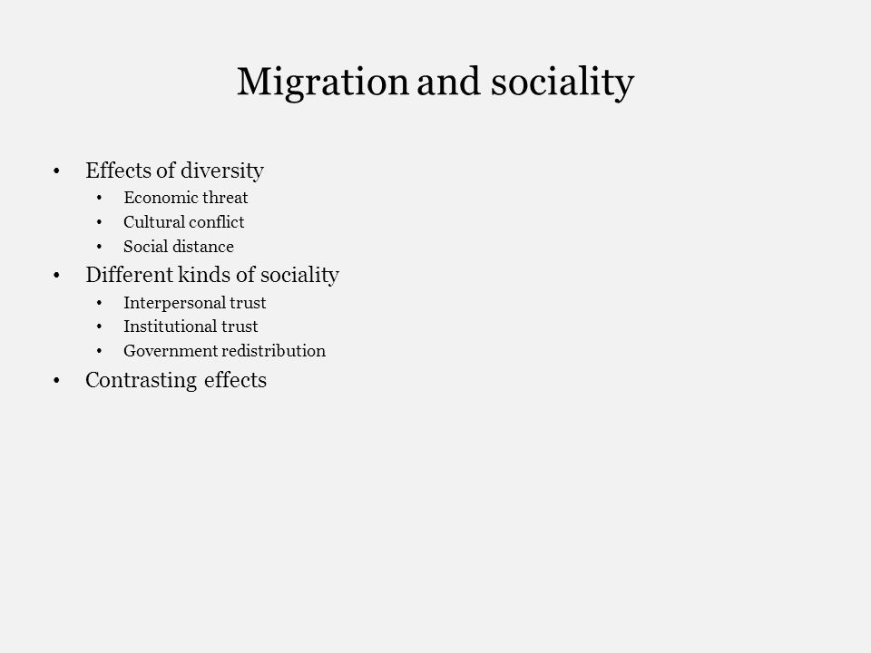 Migration and sociality Effects of diversity Economic threat Cultural conflict Social distance Different kinds of sociality Interpersonal trust Institutional trust Government redistribution Contrasting effects