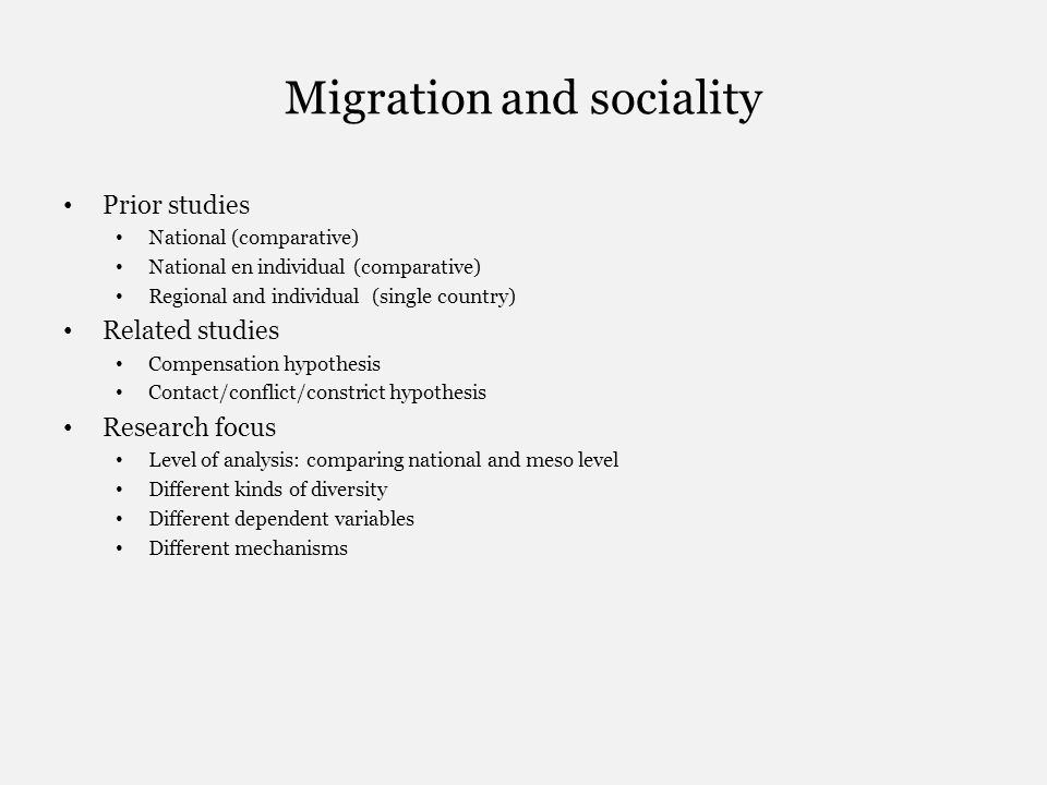 Migration and sociality Prior studies National (comparative) National en individual (comparative) Regional and individual (single country) Related studies Compensation hypothesis Contact/conflict/constrict hypothesis Research focus Level of analysis: comparing national and meso level Different kinds of diversity Different dependent variables Different mechanisms