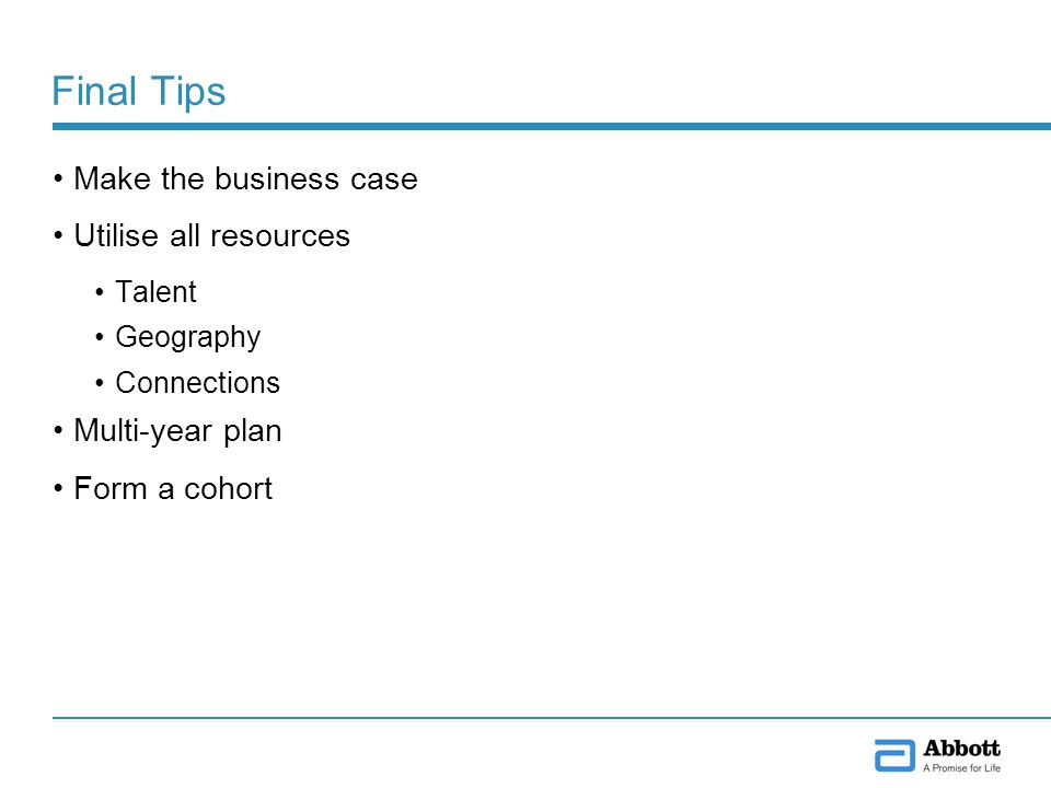 Final Tips Make the business case Utilise all resources Talent Geography Connections Multi-year plan Form a cohort