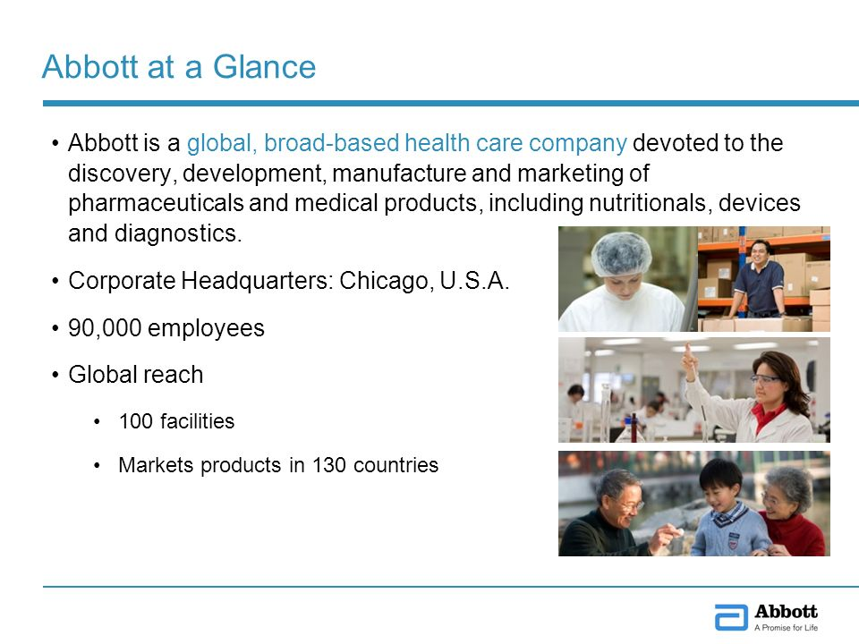 Abbott at a Glance Abbott is a global, broad-based health care company devoted to the discovery, development, manufacture and marketing of pharmaceuticals and medical products, including nutritionals, devices and diagnostics.