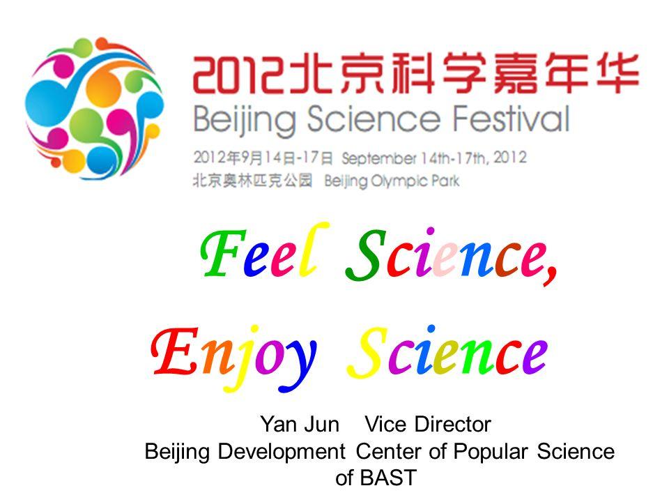 Feel Science, Enjoy Science Yan Jun Vice Director Beijing Development Center of Popular Science of BAST