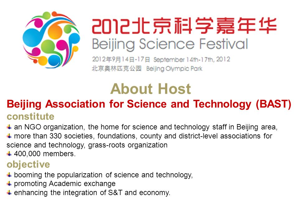 About Host Beijing Association for Science and Technology (BAST) constitute an NGO organization, the home for science and technology staff in Beijing area, more than 330 societies, foundations, county and district-level associations for science and technology, grass-roots organization 400,000 members.