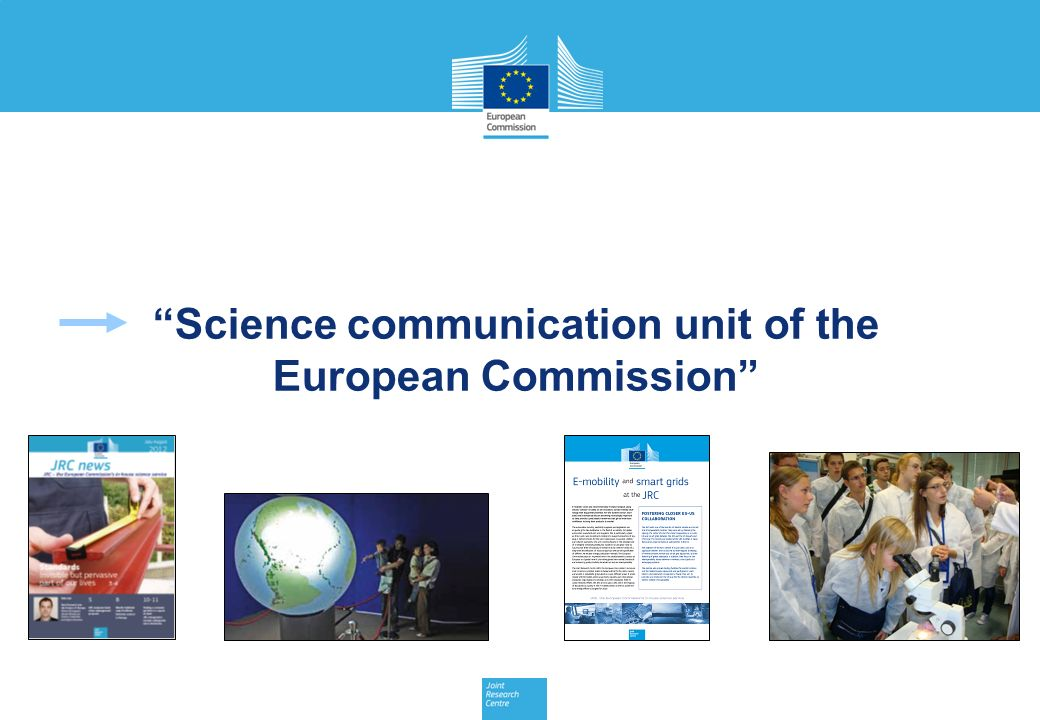 JRC Management Meeting, 17 July 2012 9 Science communication unit of the European Commission