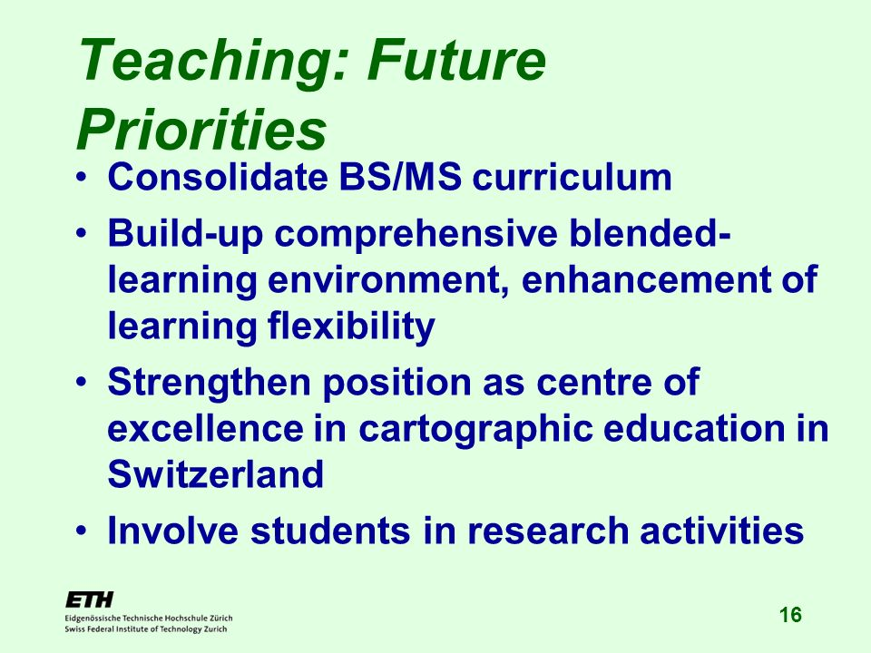 16 Teaching: Future Priorities Consolidate BS/MS curriculum Build-up comprehensive blended- learning environment, enhancement of learning flexibility Strengthen position as centre of excellence in cartographic education in Switzerland Involve students in research activities