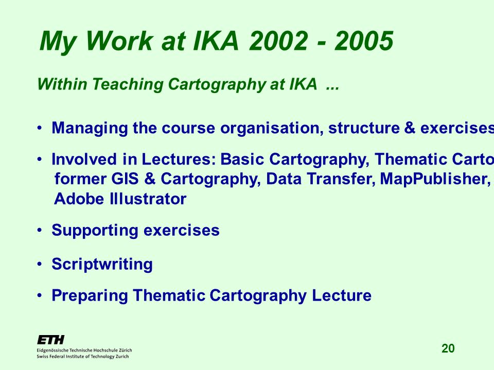 20 My Work at IKA 2002 - 2005 Within Teaching Cartography at IKA... Managing the course organisation, structure & exercises Involved in Lectures: Basi