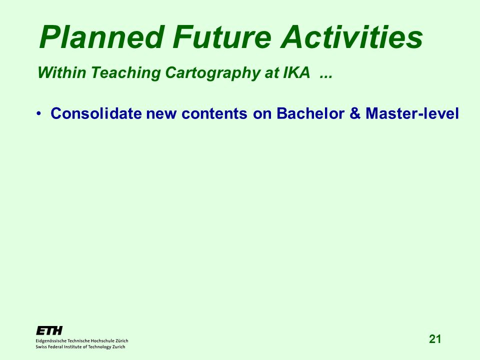 21 Planned Future Activities Within Teaching Cartography at IKA... Consolidate new contents on Bachelor & Master-level