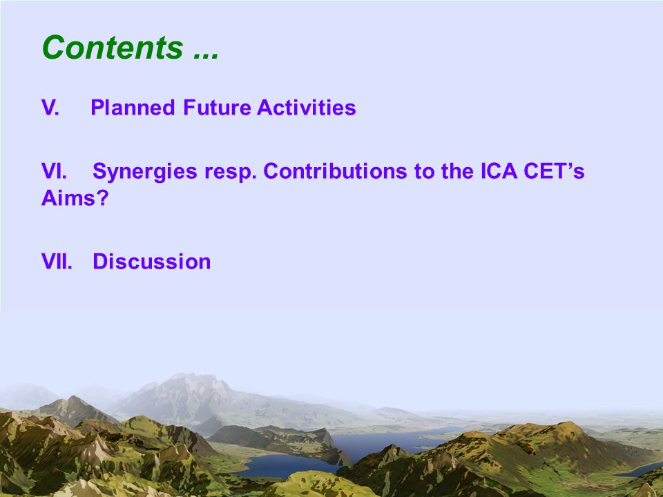 4 Contents... V. Planned Future Activities VI. Synergies resp. Contributions to the ICA CETs Aims? VII. Discussion