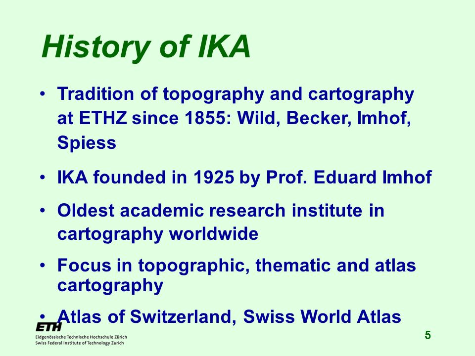 5 History of IKA Tradition of topography and cartography at ETHZ since 1855: Wild, Becker, Imhof, Spiess IKA founded in 1925 by Prof. Eduard Imhof Old