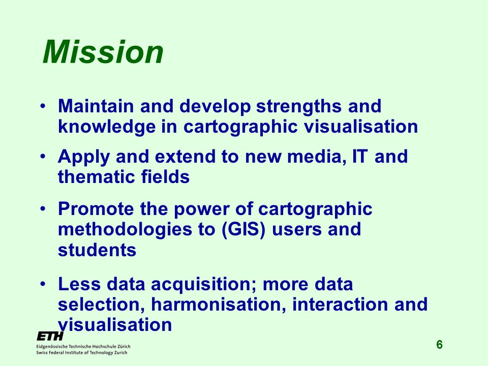 6 Mission Maintain and develop strengths and knowledge in cartographic visualisation Apply and extend to new media, IT and thematic fields Promote the