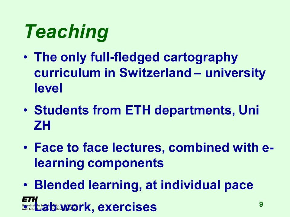 9 Teaching The only full-fledged cartography curriculum in Switzerland – university level Students from ETH departments, Uni ZH Face to face lectures, combined with e- learning components Blended learning, at individual pace Lab work, exercises