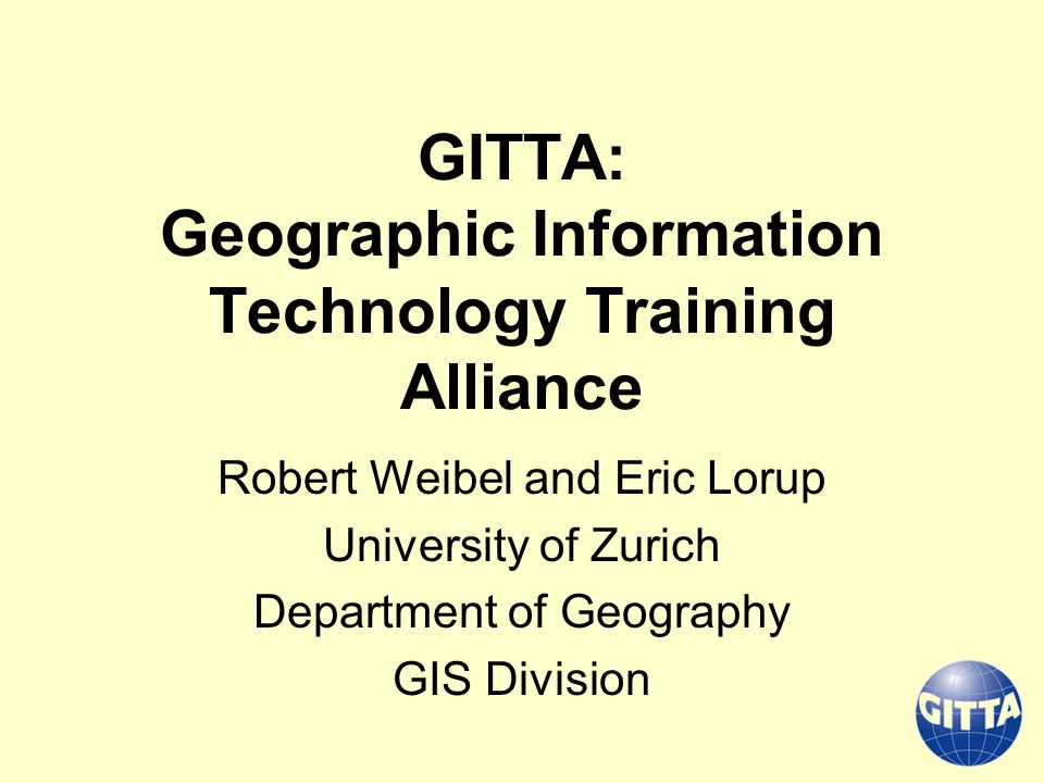 GITTA: Geographic Information Technology Training Alliance Robert Weibel and Eric Lorup University of Zurich Department of Geography GIS Division