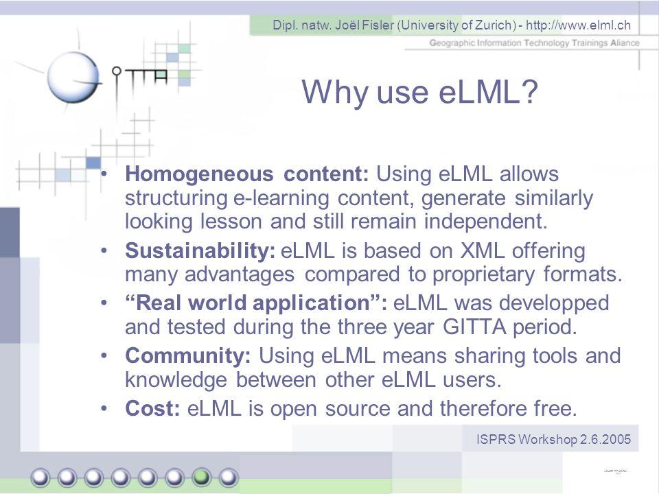 Dipl. natw. Joël Fisler (University of Zurich) - http://www.elml.ch ISPRS Workshop 2.6.2005 Why use eLML? Homogeneous content: Using eLML allows struc