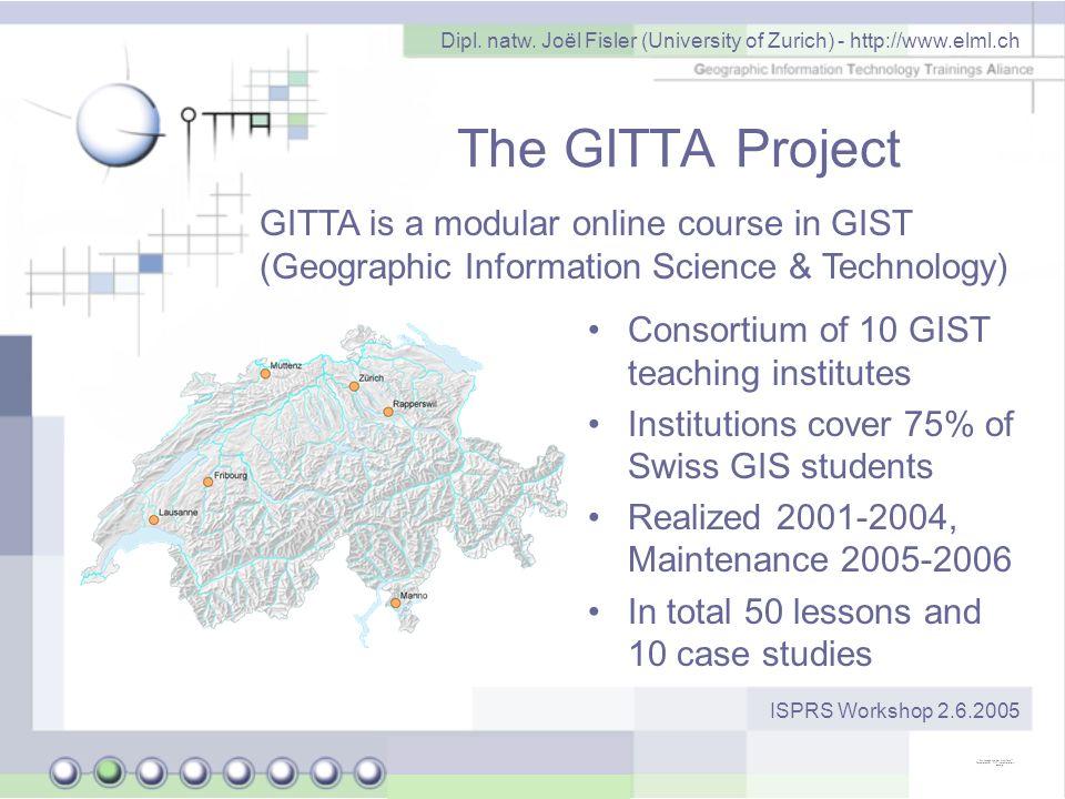 Dipl. natw. Joël Fisler (University of Zurich) - http://www.elml.ch ISPRS Workshop 2.6.2005 The GITTA Project Consortium of 10 GIST teaching institute