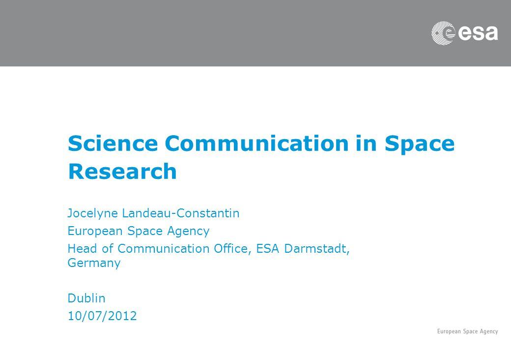 Science Communication in Space Research Jocelyne Landeau-Constantin European Space Agency Head of Communication Office, ESA Darmstadt, Germany Dublin 10/07/2012