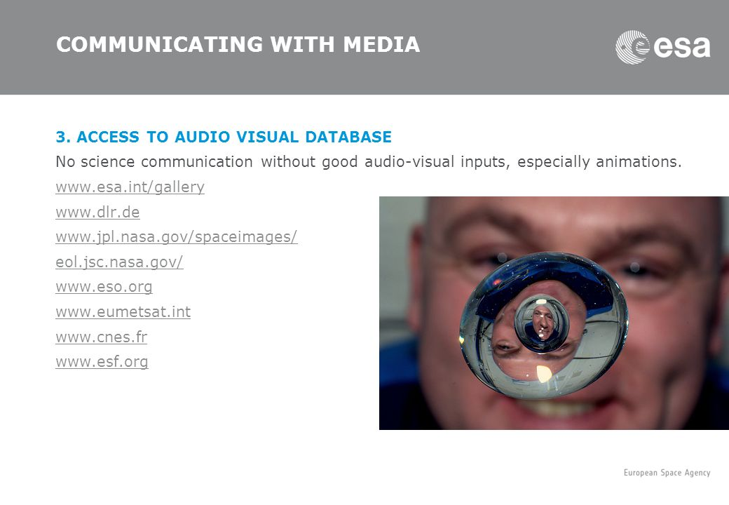 COMMUNICATING WITH MEDIA 3. ACCESS TO AUDIO VISUAL DATABASE No science communication without good audio-visual inputs, especially animations. www.esa.