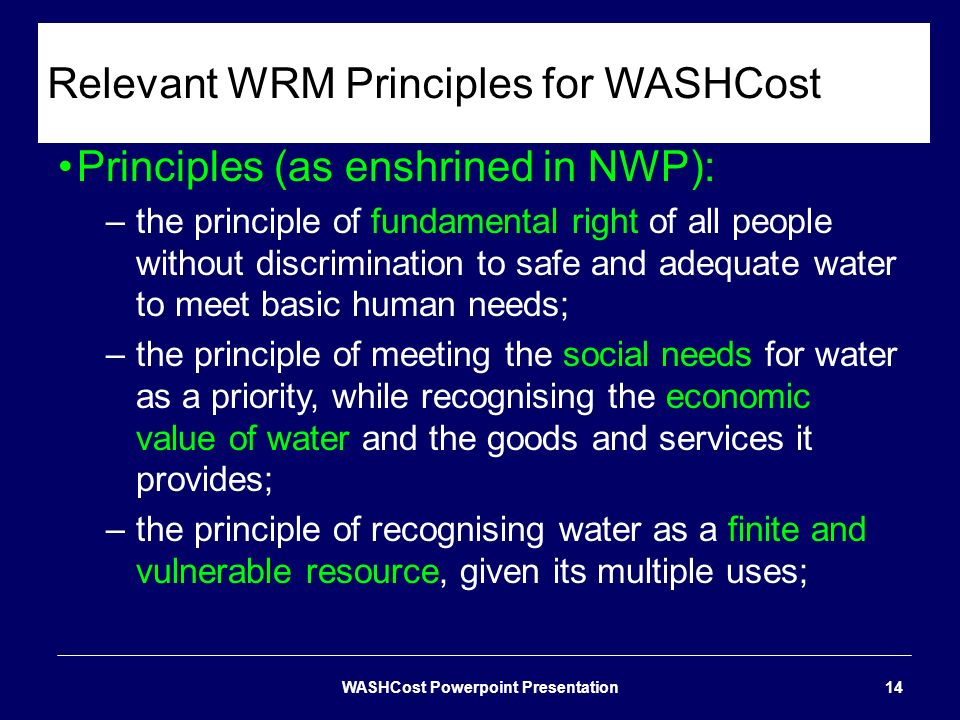 Relevant WRM Principles for WASHCost Principles (as enshrined in NWP): –the principle of fundamental right of all people without discrimination to saf