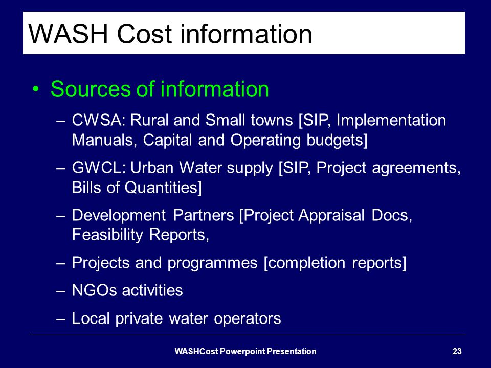 WASH Cost information Sources of information –CWSA: Rural and Small towns [SIP, Implementation Manuals, Capital and Operating budgets] –GWCL: Urban Wa