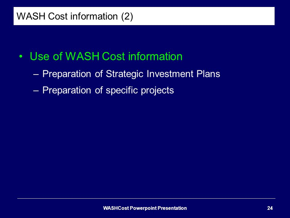 WASH Cost information (2) Use of WASH Cost information –Preparation of Strategic Investment Plans –Preparation of specific projects WASHCost Powerpoin