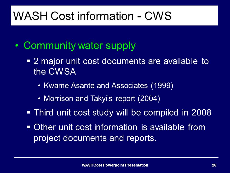 WASH Cost information - CWS Community water supply 2 major unit cost documents are available to the CWSA Kwame Asante and Associates (1999) Morrison a
