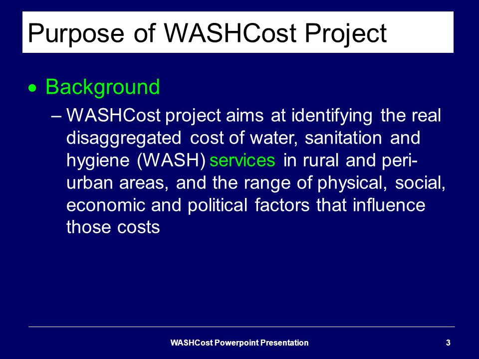 Purpose of WASHCost Project Background –WASHCost project aims at identifying the real disaggregated cost of water, sanitation and hygiene (WASH) servi