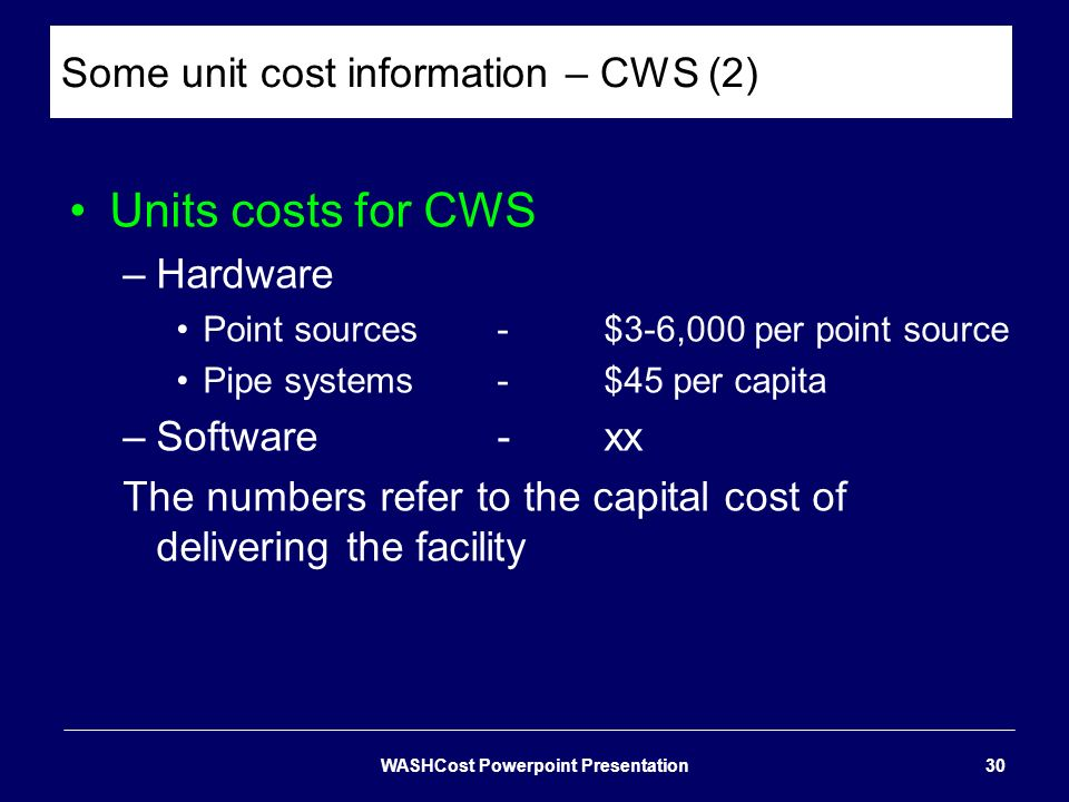 Some unit cost information – CWS (2) Units costs for CWS –Hardware Point sources-$3-6,000 per point source Pipe systems-$45 per capita –Software-xx Th