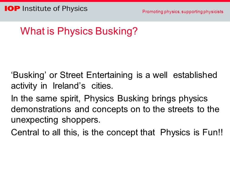 Promoting physics, supporting physicists What is Physics Busking? Busking or Street Entertaining is a well established activity in Irelands cities. In