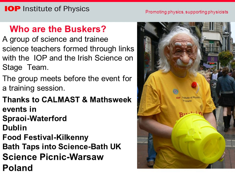 Promoting physics, supporting physicists Who are the Buskers? A group of science and trainee science teachers formed through links with the IOP and th