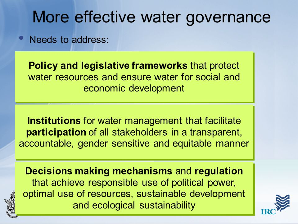 More effective water governance Needs to address: Policy and legislative frameworks that protect water resources and ensure water for social and econo