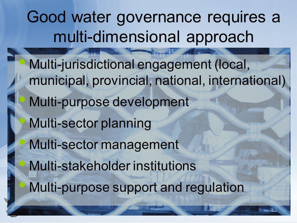 Good water governance requires a multi-dimensional approach Multi-jurisdictional engagement (local, municipal, provincial, national, international) Mu