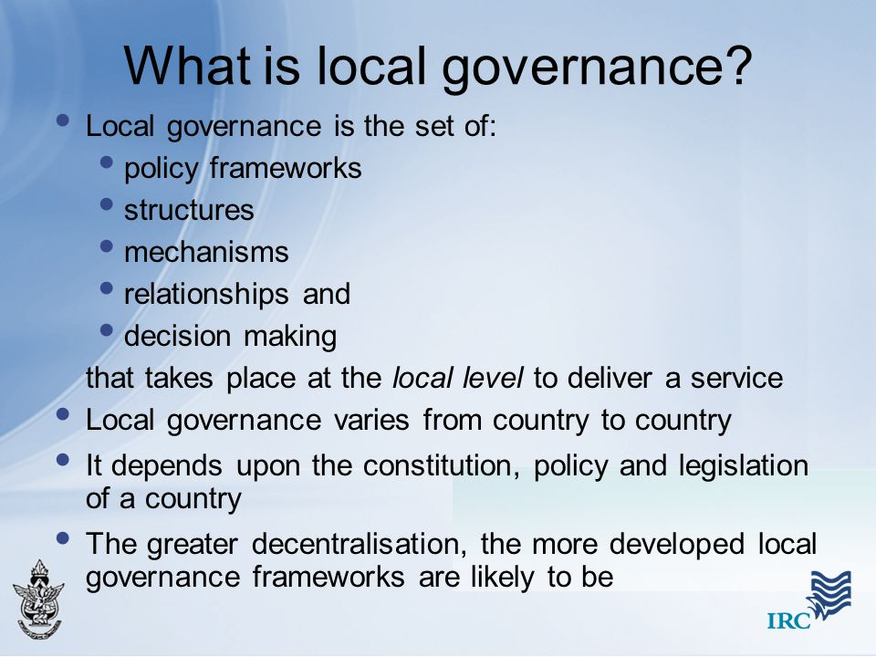 What is local governance? Local governance is the set of: policy frameworks structures mechanisms relationships and decision making that takes place a