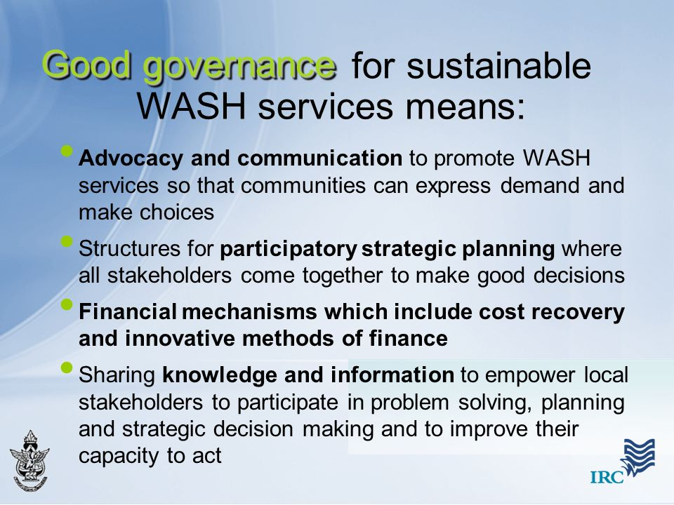 Good governance Advocacy and communication to promote WASH services so that communities can express demand and make choices Structures for participato