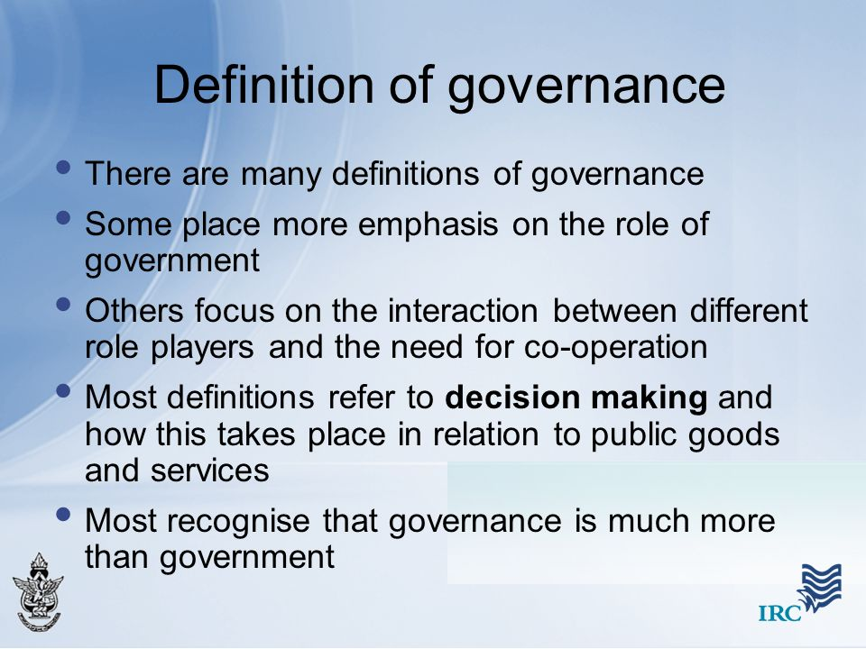 Definition of governance There are many definitions of governance Some place more emphasis on the role of government Others focus on the interaction b