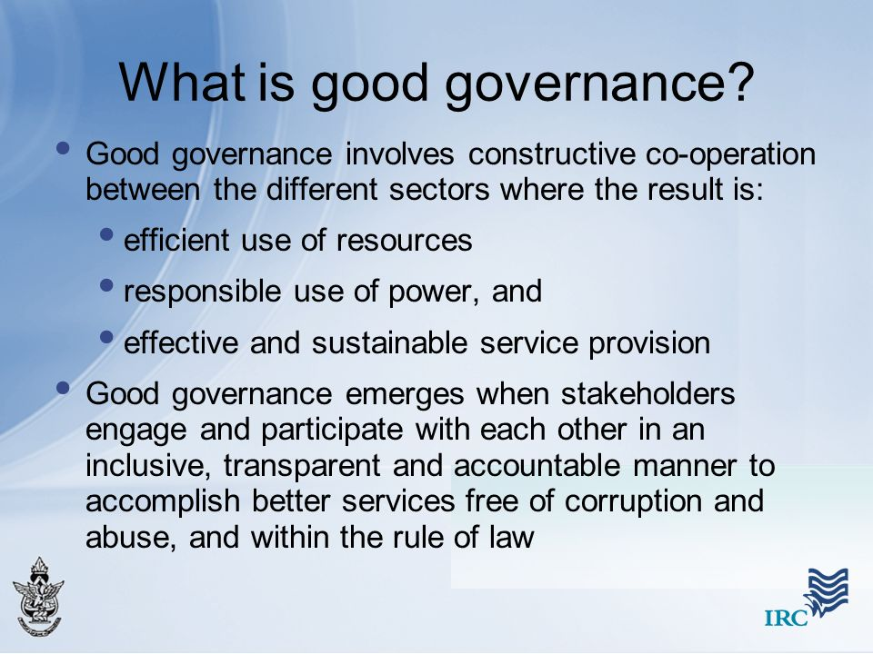 What is good governance? Good governance involves constructive co-operation between the different sectors where the result is: efficient use of resour