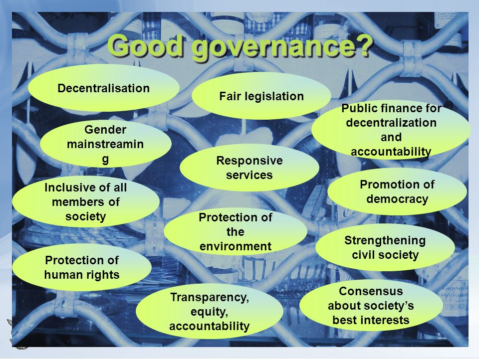 Good governance? Inclusive of all members of society Public finance for decentralization and accountability Strengthening civil society Protection of