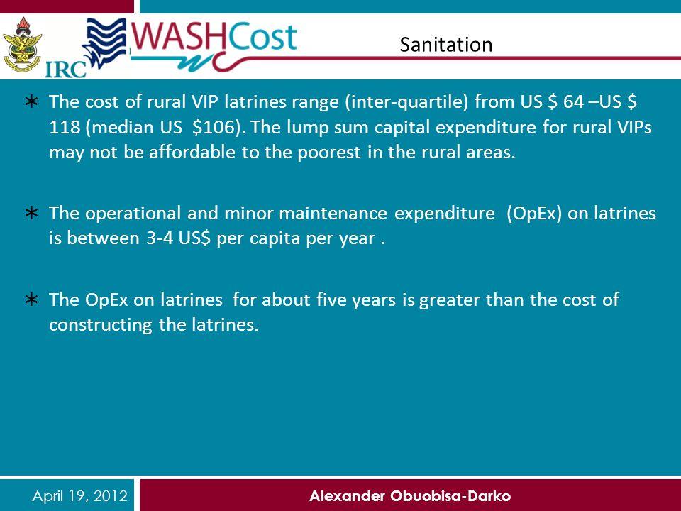 April 19, 2012 Alexander Obuobisa-Darko Sanitation The cost of rural VIP latrines range (inter-quartile) from US $ 64 –US $ 118 (median US $106). The