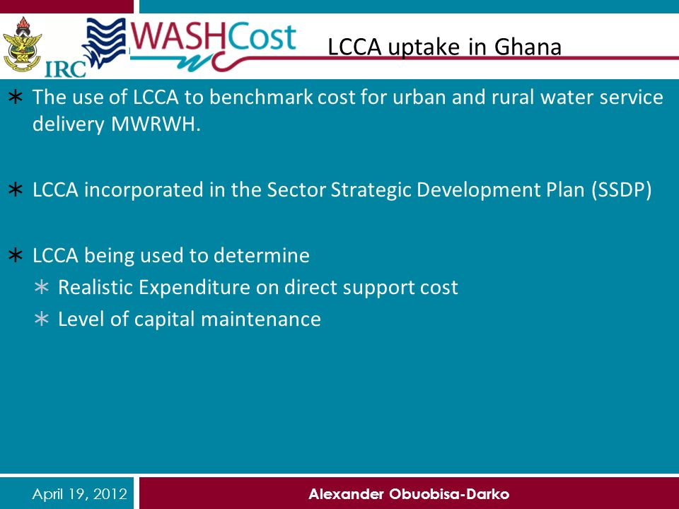 April 19, 2012 Alexander Obuobisa-Darko LCCA uptake in Ghana The use of LCCA to benchmark cost for urban and rural water service delivery MWRWH.