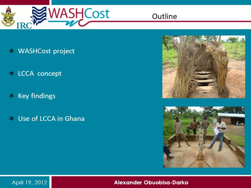 April 19, 2012 Alexander Obuobisa-Darko Outline WASHCost project LCCA concept Key findings Use of LCCA in Ghana