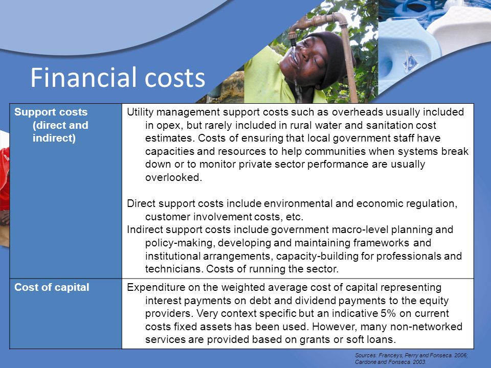 Financial costs Support costs (direct and indirect) Utility management support costs such as overheads usually included in opex, but rarely included in rural water and sanitation cost estimates.