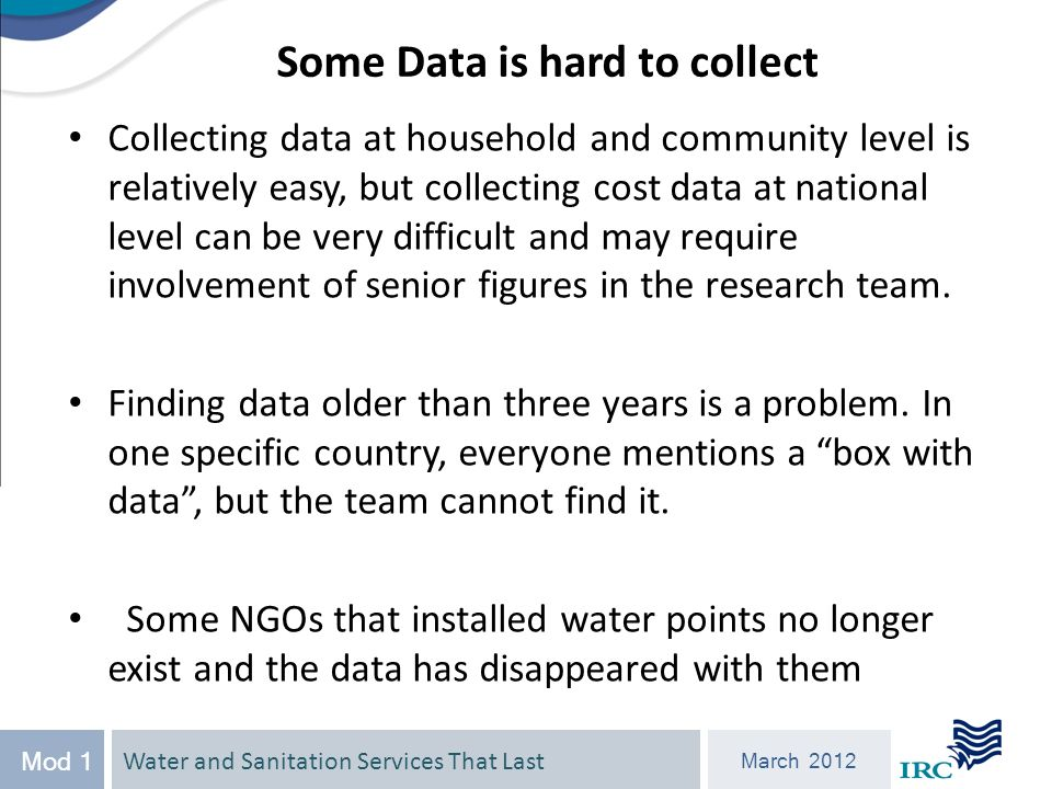 Water and Sanitation Services That Last March 2012 Mod 1 Collecting data at household and community level is relatively easy, but collecting cost data at national level can be very difficult and may require involvement of senior figures in the research team.