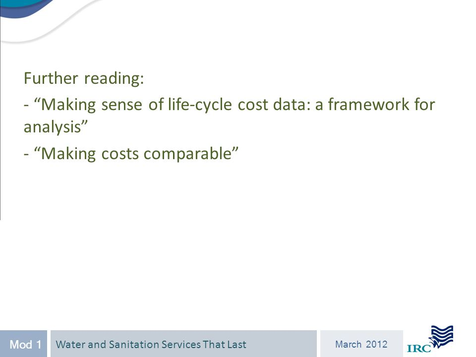 Water and Sanitation Services That Last March 2012 Mod 1 Further reading: - Making sense of life-cycle cost data: a framework for analysis - Making costs comparable