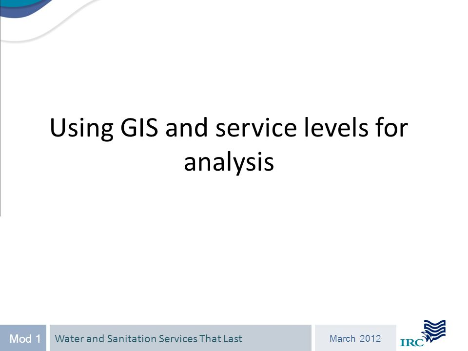 Water and Sanitation Services That Last March 2012 Mod 1 Using GIS and service levels for analysis